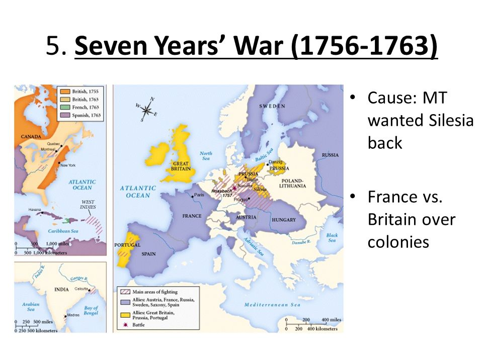 5. Seven Years' War (1756-1763) Cause: MT wanted Silesia back France vs. Britain over colonies