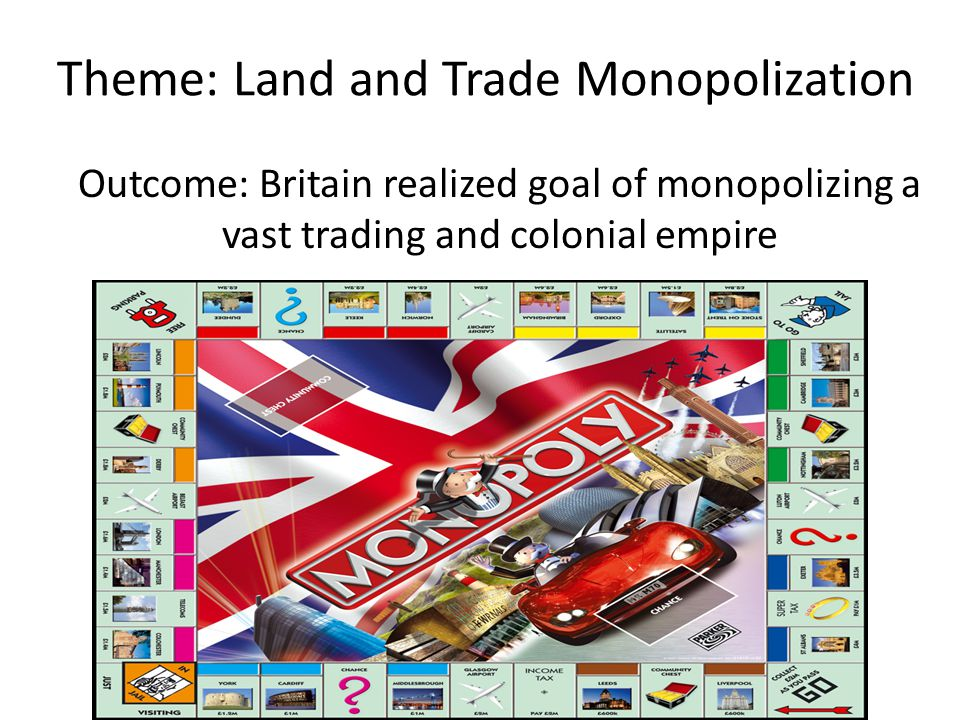 Theme: Land and Trade Monopolization Outcome: Britain realized goal of monopolizing a vast trading and colonial empire