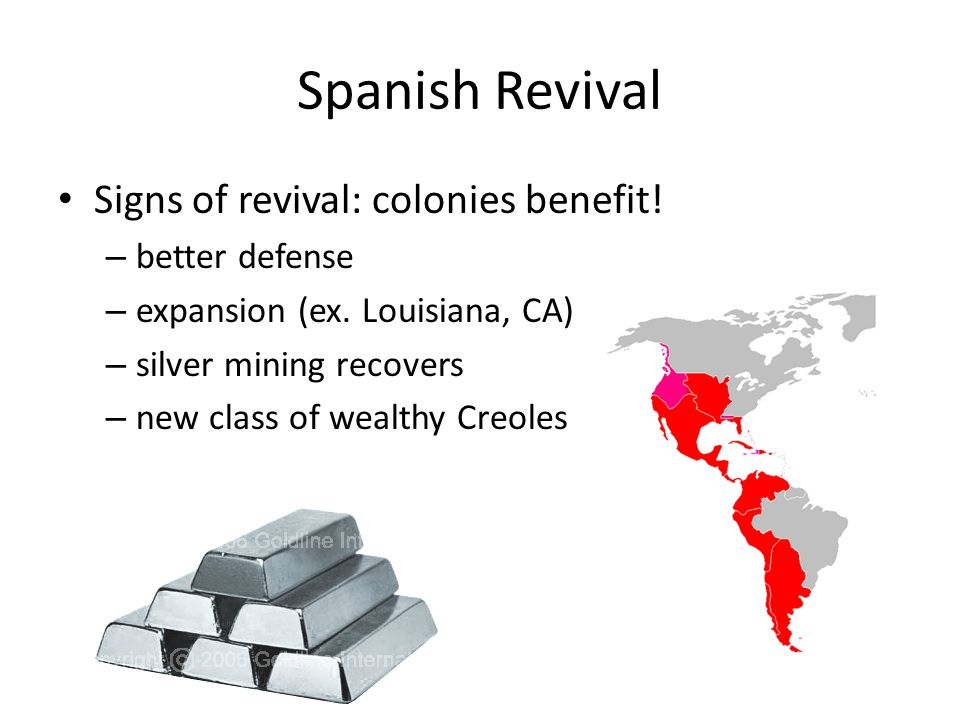Spanish Revival Signs of revival: colonies benefit! – better defense – expansion (ex. Louisiana, CA) – silver mining recovers – new class of wealthy C