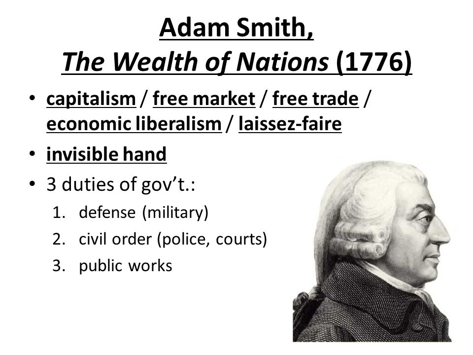 Adam Smith, The Wealth of Nations (1776) capitalism / free market / free trade / economic liberalism / laissez-faire invisible hand 3 duties of gov't.: 1.defense (military) 2.civil order (police, courts) 3.public works
