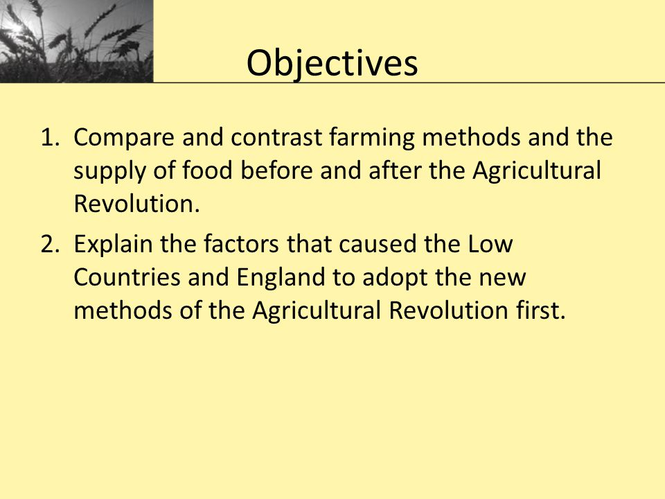 Objectives 1.Compare and contrast farming methods and the supply of food before and after the Agricultural Revolution. 2.Explain the factors that caus