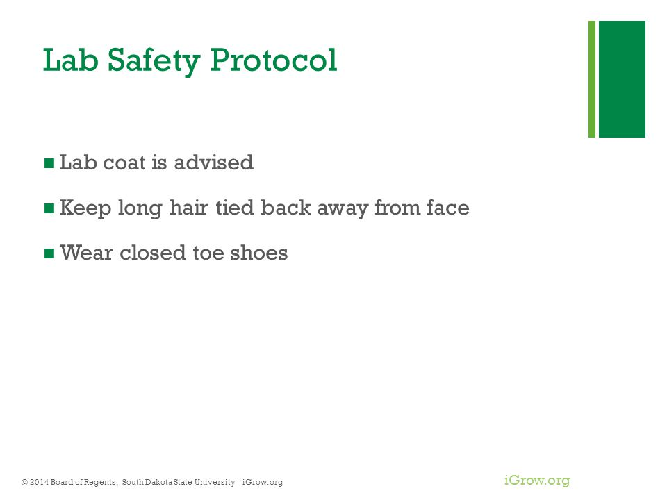 iGrow.org Lab Safety Protocol Lab coat is advised Keep long hair tied back away from face Wear closed toe shoes © 2014 Board of Regents, South Dakota State University iGrow.org