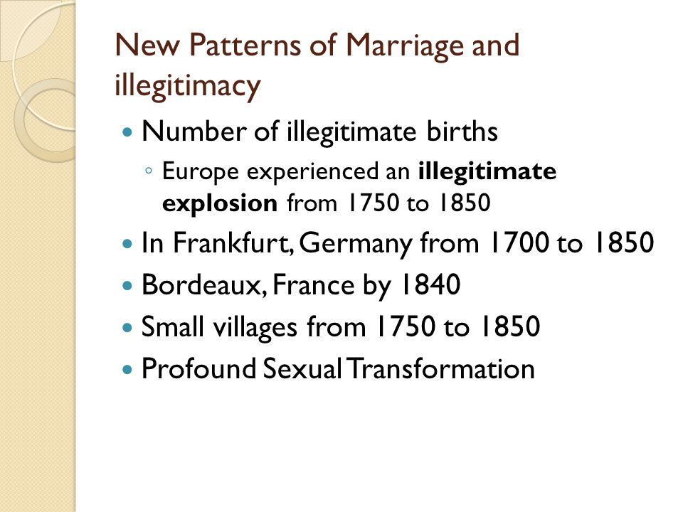 New Patterns of Marriage and illegitimacy Number of illegitimate births ◦ Europe experienced an illegitimate explosion from 1750 to 1850 In Frankfurt, Germany from 1700 to 1850 Bordeaux, France by 1840 Small villages from 1750 to 1850 Profound Sexual Transformation