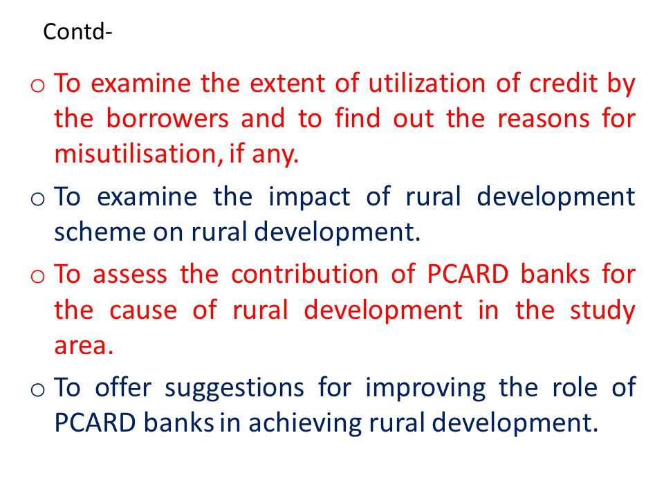 OBJECTIVE OF THE STUDY o To assess the role of two PCARD Banks in agricultural financing and rural development.