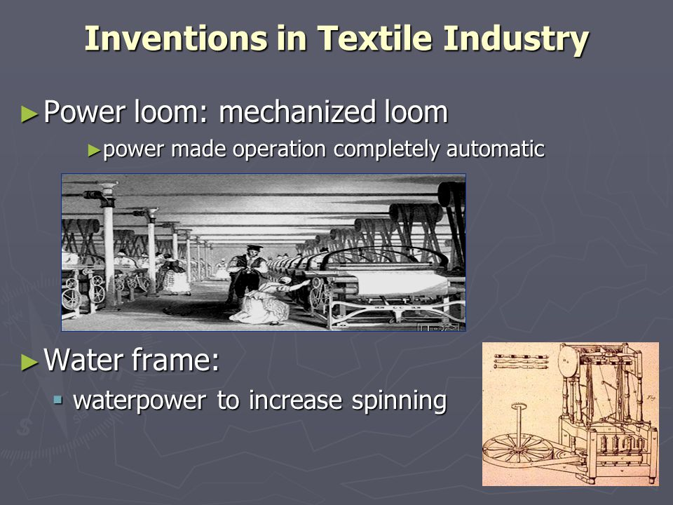 Inventions in Textile Industry ► Power loom: mechanized loom ► power made operation completely automatic ► Water frame:  waterpower to increase spinn