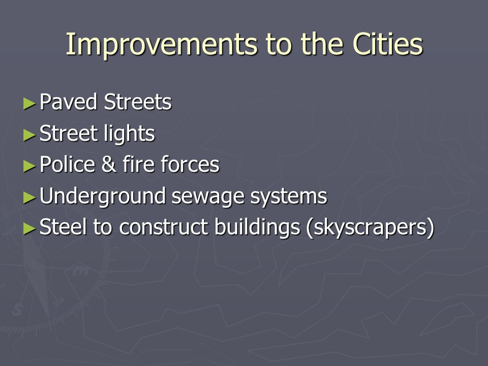 Improvements to the Cities ► Paved Streets ► Street lights ► Police & fire forces ► Underground sewage systems ► Steel to construct buildings (skyscra