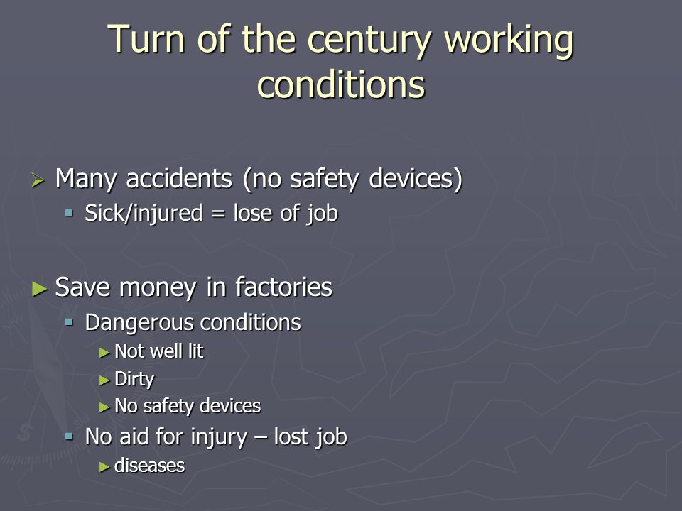 Turn of the century working conditions  Many accidents (no safety devices)  Sick/injured = lose of job ► Save money in factories  Dangerous conditi