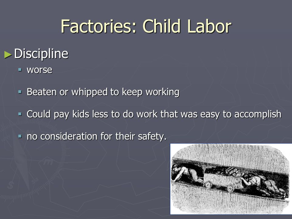 Factories: Child Labor ► Discipline  worse  Beaten or whipped to keep working  Could pay kids less to do work that was easy to accomplish  no cons