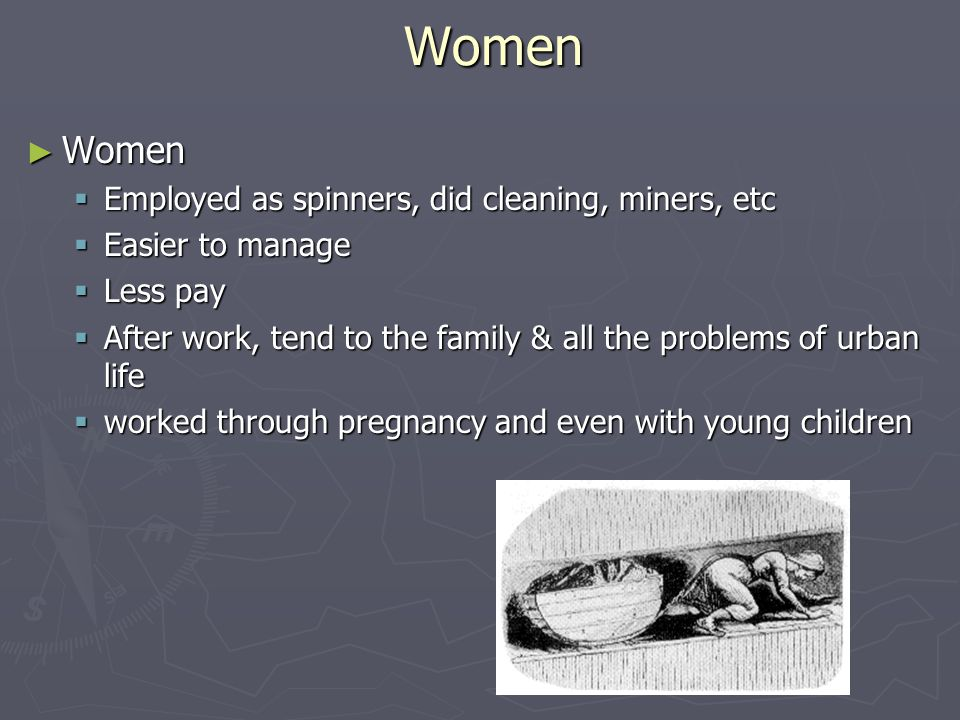 Women ► Women  Employed as spinners, did cleaning, miners, etc  Easier to manage  Less pay  After work, tend to the family & all the problems of u