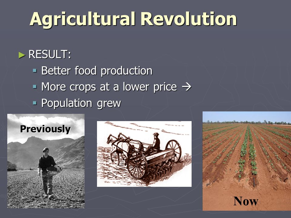 Agricultural Revolution ► RESULT:  Better food production  More crops at a lower price   Population grew Now Previously