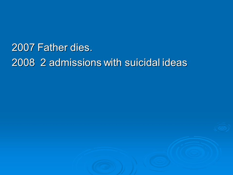 2007 Father dies. 2008 2 admissions with suicidal ideas