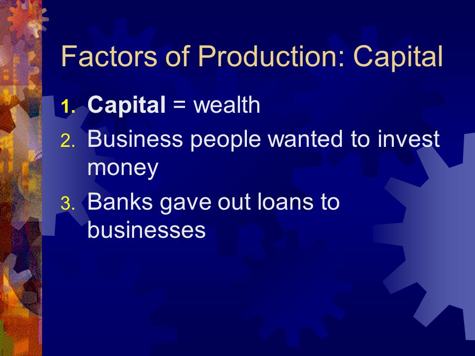 Factors of Production: Capital 1. Capital = wealth 2. Business people wanted to invest money 3. Banks gave out loans to businesses