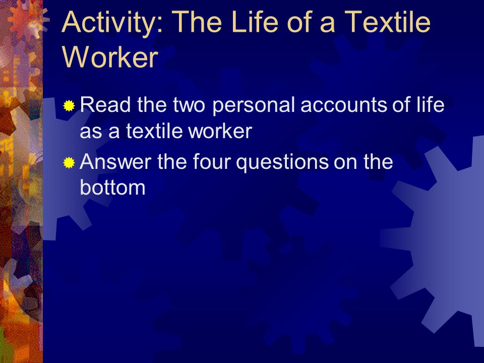 Activity: The Life of a Textile Worker  Read the two personal accounts of life as a textile worker  Answer the four questions on the bottom