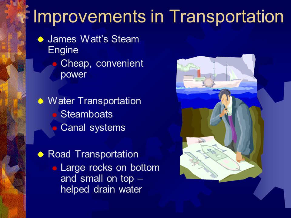 Improvements in Transportation  James Watt's Steam Engine  Cheap, convenient power  Water Transportation  Steamboats  Canal systems  Road Transportation  Large rocks on bottom and small on top – helped drain water