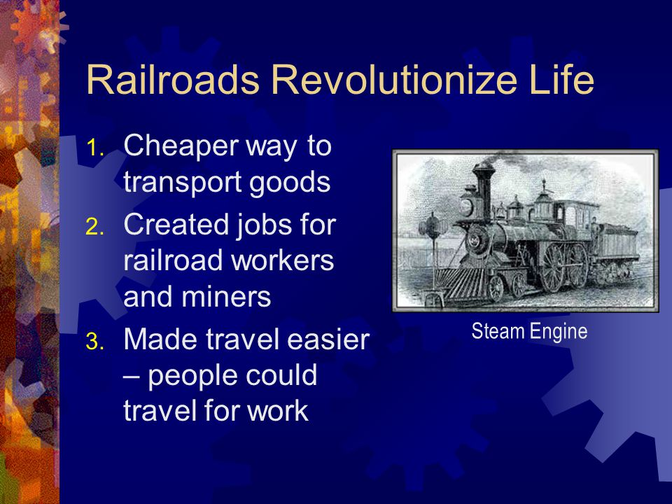 Railroads Revolutionize Life 1. Cheaper way to transport goods 2. Created jobs for railroad workers and miners 3. Made travel easier – people could tr