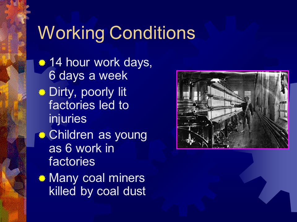 Working Conditions  14 hour work days, 6 days a week  Dirty, poorly lit factories led to injuries  Children as young as 6 work in factories  Many coal miners killed by coal dust