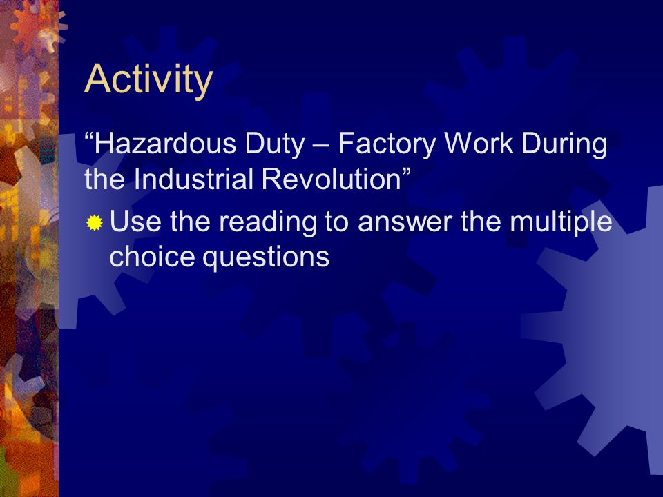Activity Hazardous Duty – Factory Work During the Industrial Revolution  Use the reading to answer the multiple choice questions