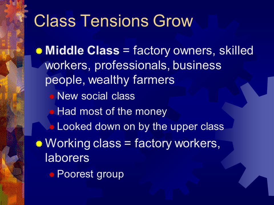 Class Tensions Grow  Middle Class = factory owners, skilled workers, professionals, business people, wealthy farmers  New social class  Had most of the money  Looked down on by the upper class  Working class = factory workers, laborers  Poorest group