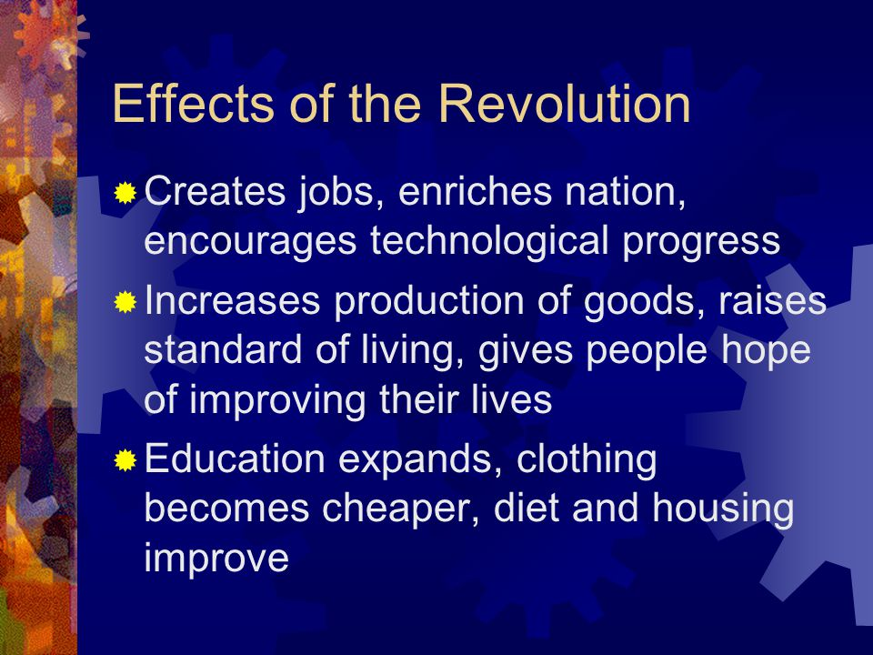 Effects of the Revolution  Creates jobs, enriches nation, encourages technological progress  Increases production of goods, raises standard of living, gives people hope of improving their lives  Education expands, clothing becomes cheaper, diet and housing improve