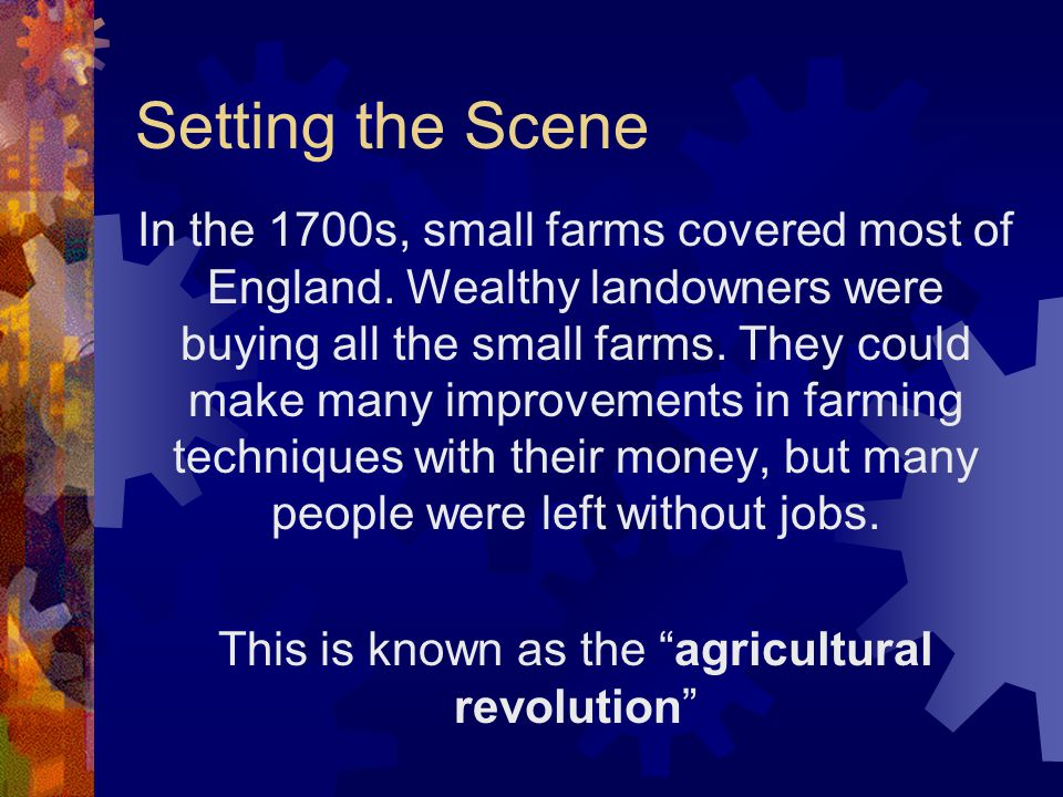 Setting the Scene In the 1700s, small farms covered most of England. Wealthy landowners were buying all the small farms. They could make many improvem