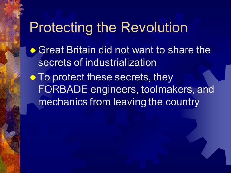 Protecting the Revolution  Great Britain did not want to share the secrets of industrialization  To protect these secrets, they FORBADE engineers, toolmakers, and mechanics from leaving the country