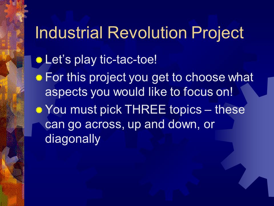 Industrial Revolution Project  Let's play tic-tac-toe!  For this project you get to choose what aspects you would like to focus on!  You must pick