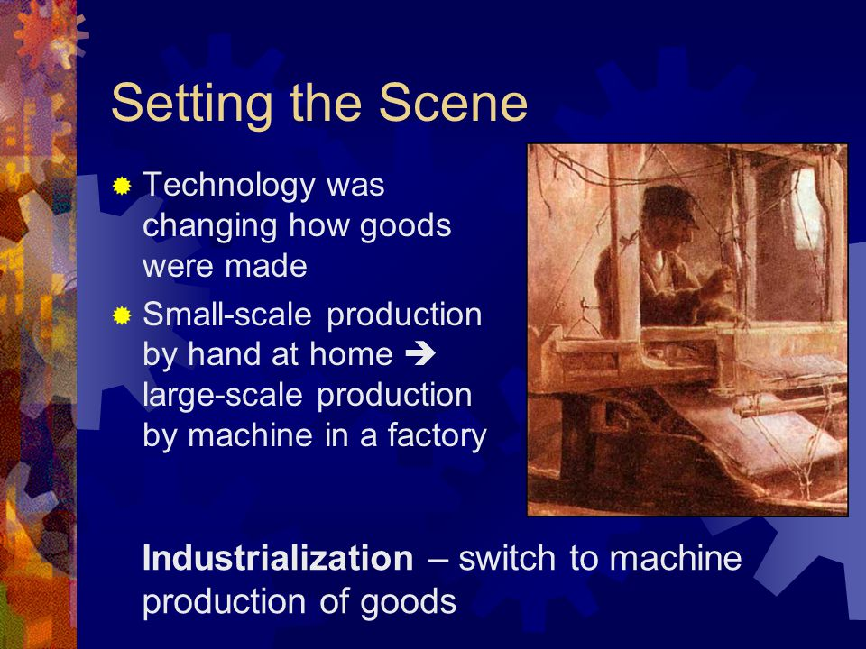 Setting the Scene  Technology was changing how goods were made  Small-scale production by hand at home  large-scale production by machine in a factory Industrialization – switch to machine production of goods