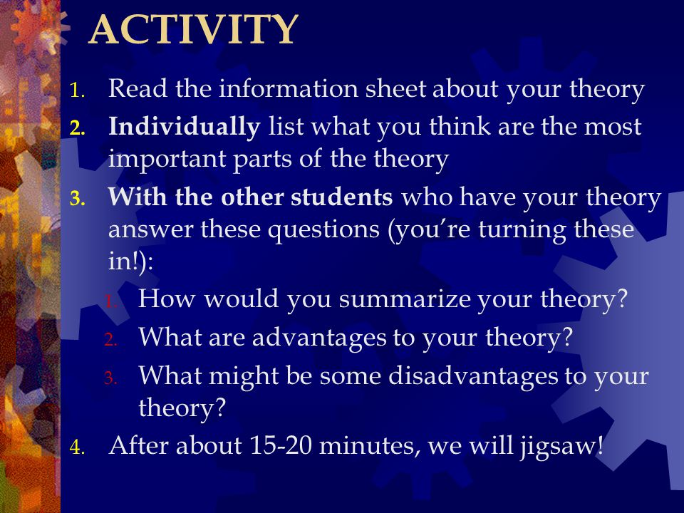 ACTIVITY 1. Read the information sheet about your theory 2. Individually list what you think are the most important parts of the theory 3. With the ot