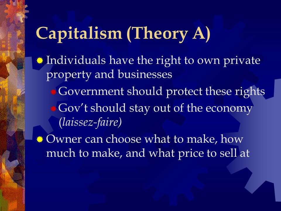 Capitalism (Theory A)  Individuals have the right to own private property and businesses  Government should protect these rights  Gov't should stay