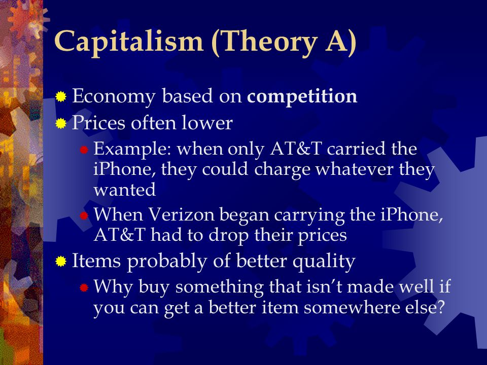 Capitalism (Theory A)  Economy based on competition  Prices often lower  Example: when only AT&T carried the iPhone, they could charge whatever the