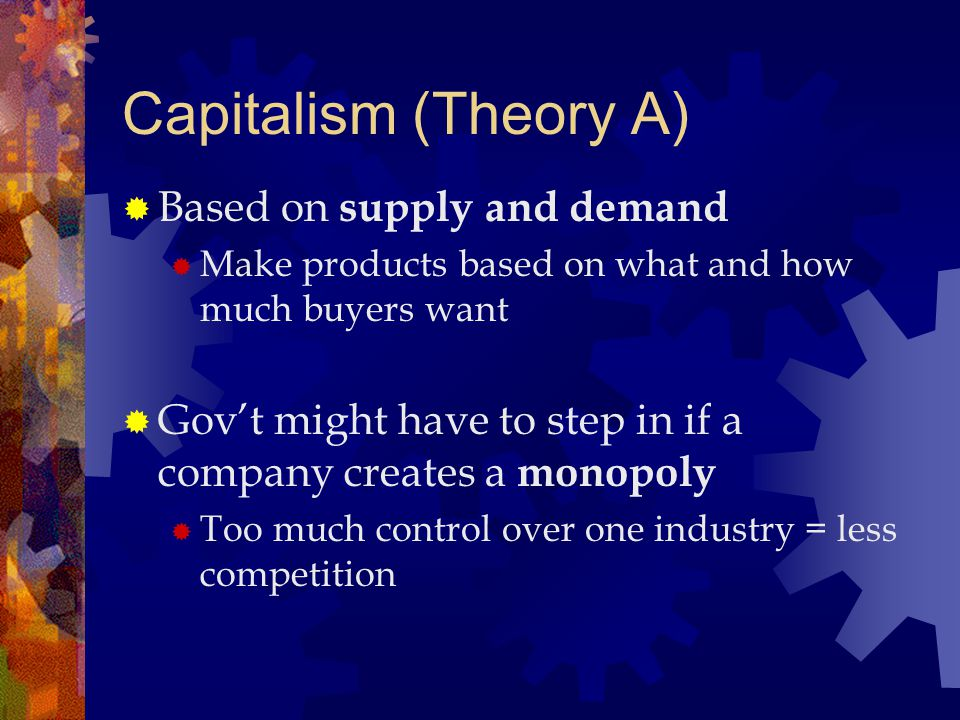 Capitalism (Theory A)  Based on supply and demand  Make products based on what and how much buyers want  Gov't might have to step in if a company c