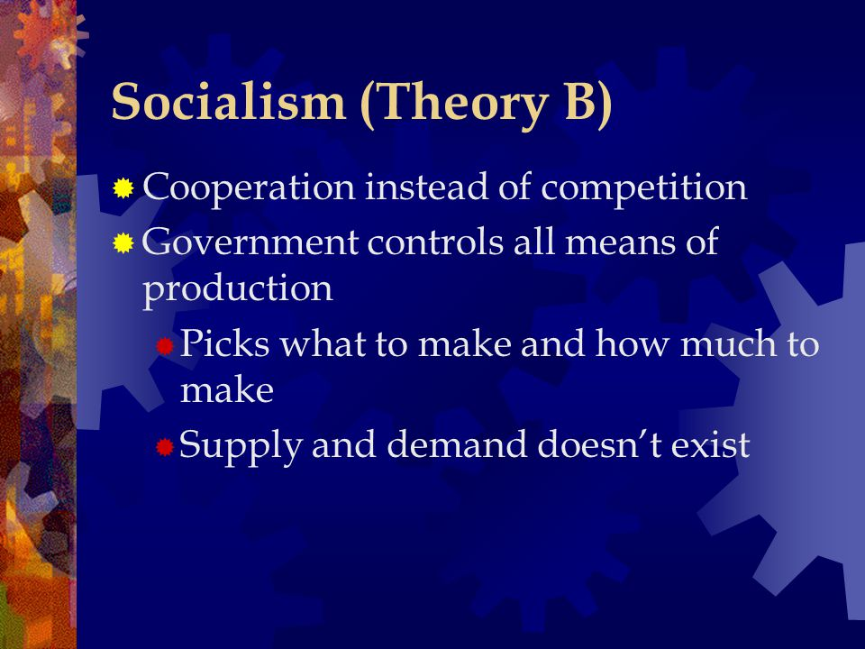 Socialism (Theory B)  Cooperation instead of competition  Government controls all means of production  Picks what to make and how much to make  Su