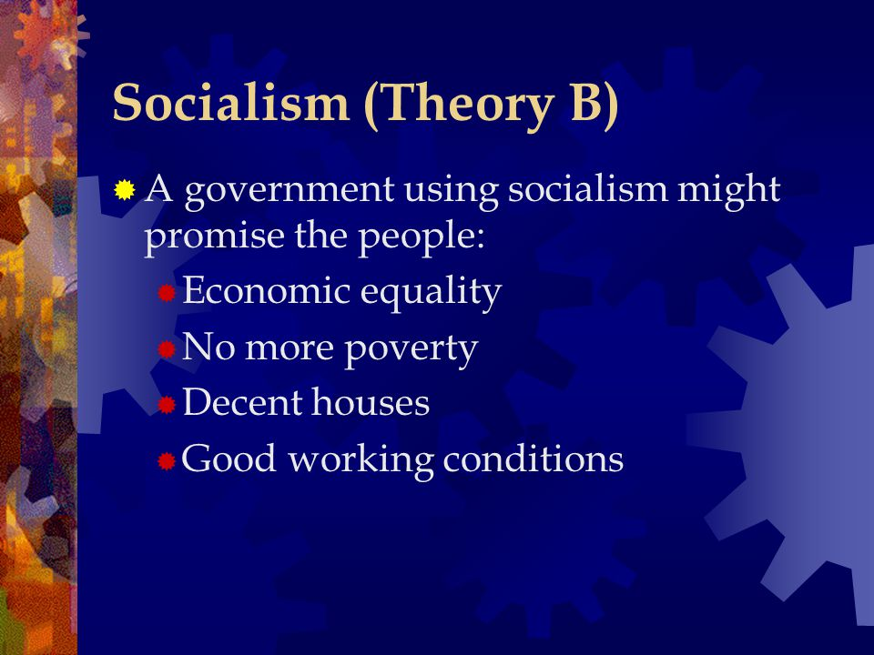 Socialism (Theory B)  A government using socialism might promise the people:  Economic equality  No more poverty  Decent houses  Good working conditions