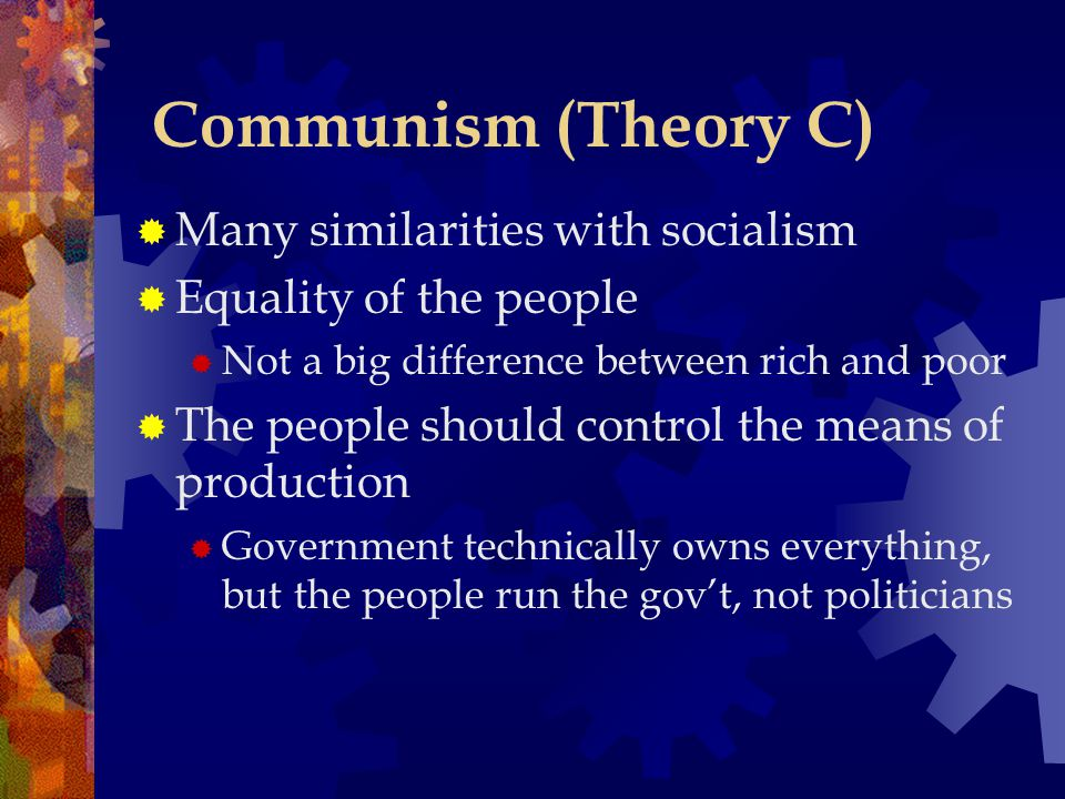 Communism (Theory C)  Many similarities with socialism  Equality of the people  Not a big difference between rich and poor  The people should control the means of production  Government technically owns everything, but the people run the gov't, not politicians