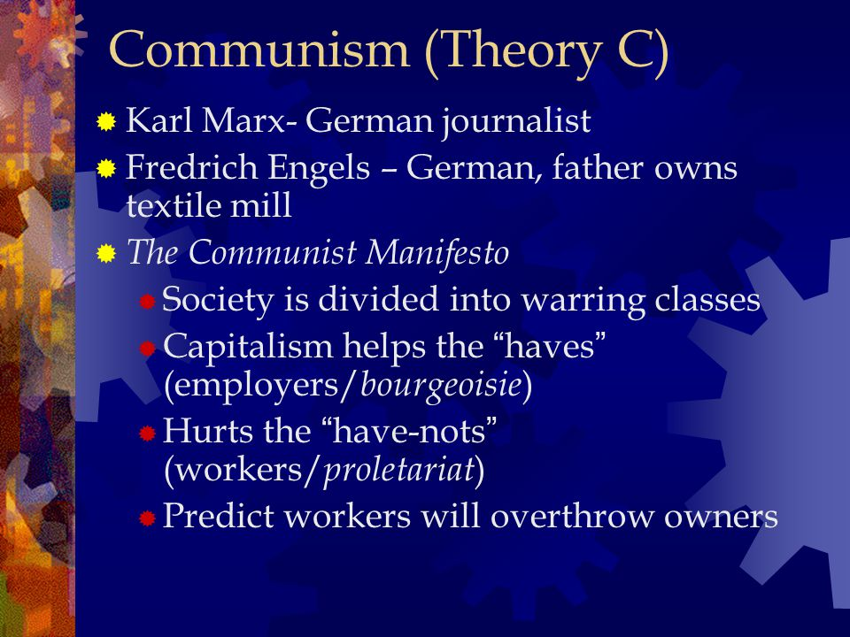 Communism (Theory C)  Karl Marx- German journalist  Fredrich Engels – German, father owns textile mill  The Communist Manifesto  Society is divided into warring classes  Capitalism helps the haves (employers/ bourgeoisie )  Hurts the have-nots (workers/ proletariat )  Predict workers will overthrow owners
