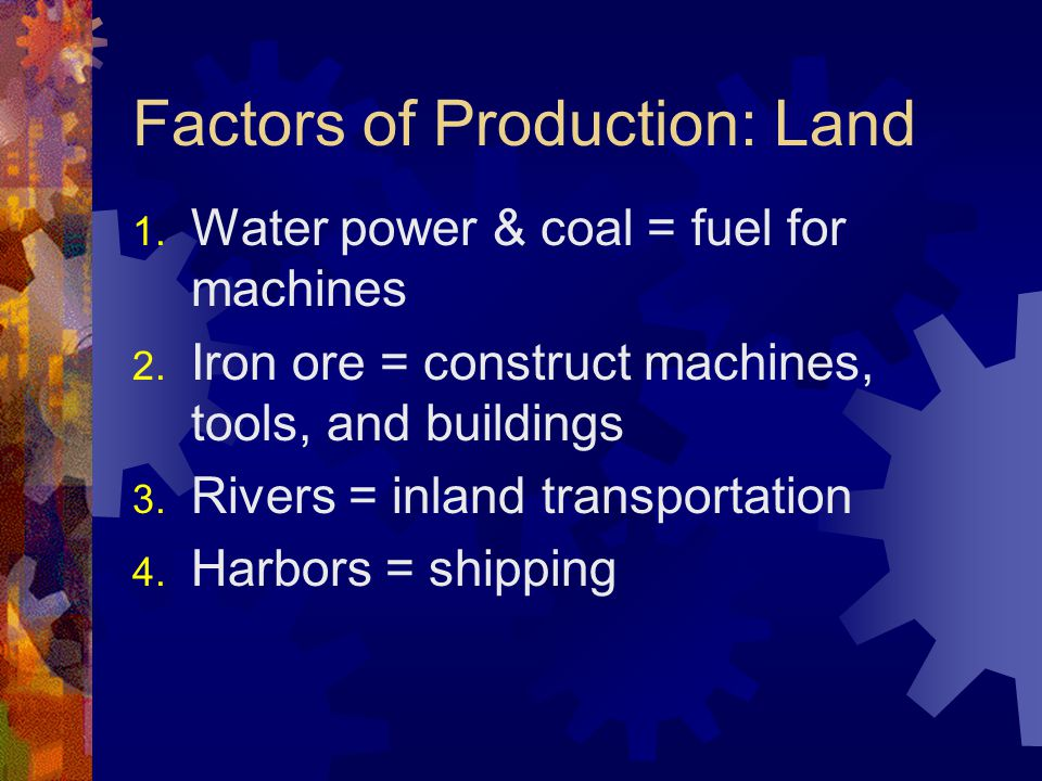 Factors of Production: Land 1. Water power & coal = fuel for machines 2. Iron ore = construct machines, tools, and buildings 3. Rivers = inland transp