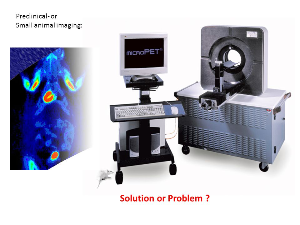 Preclinical- or Small animal imaging: Solution or Problem ?