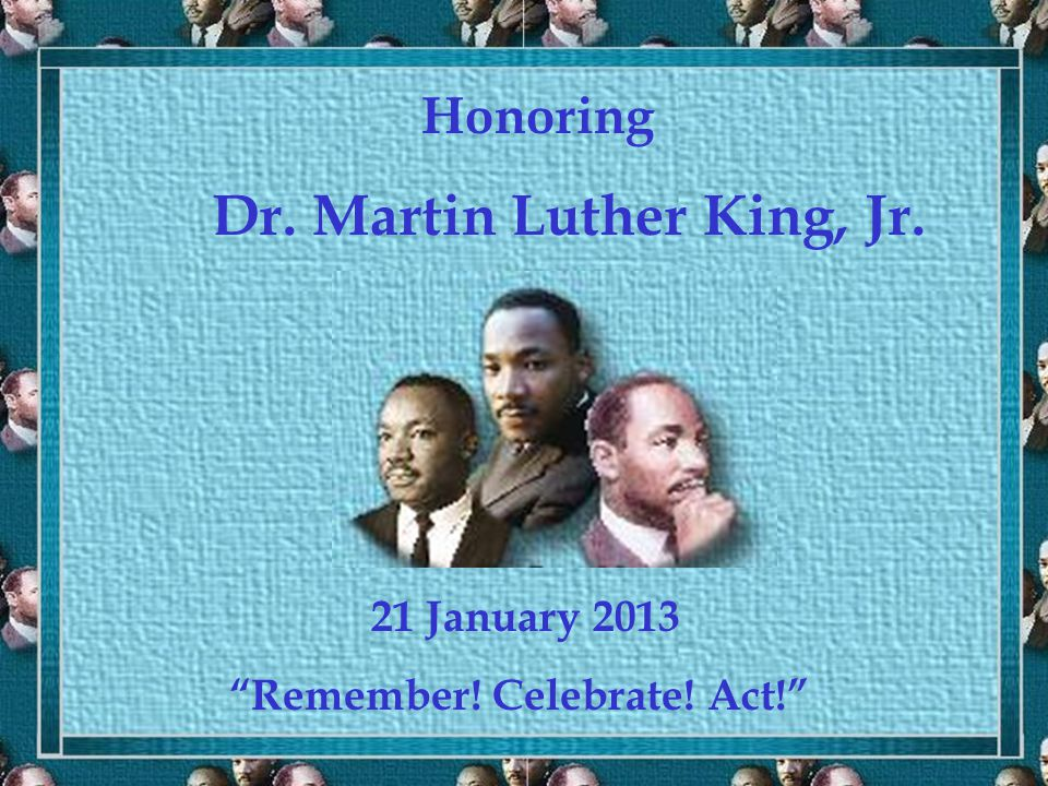 Honoring Dr. Martin Luther King, Jr. 21 January 2013 Remember! Celebrate! Act!
