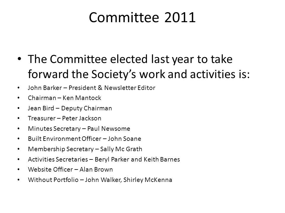 Committee 2011 The Committee elected last year to take forward the Society's work and activities is: John Barker – President & Newsletter Editor Chairman – Ken Mantock Jean Bird – Deputy Chairman Treasurer – Peter Jackson Minutes Secretary – Paul Newsome Built Environment Officer – John Soane Membership Secretary – Sally Mc Grath Activities Secretaries – Beryl Parker and Keith Barnes Website Officer – Alan Brown Without Portfolio – John Walker, Shirley McKenna