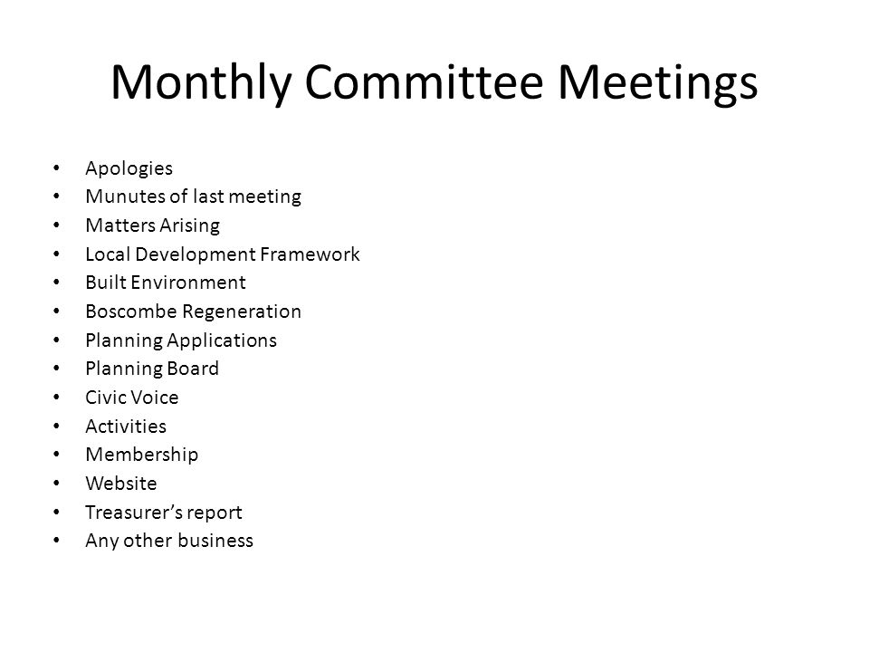 Monthly Committee Meetings Apologies Munutes of last meeting Matters Arising Local Development Framework Built Environment Boscombe Regeneration Planning Applications Planning Board Civic Voice Activities Membership Website Treasurer's report Any other business