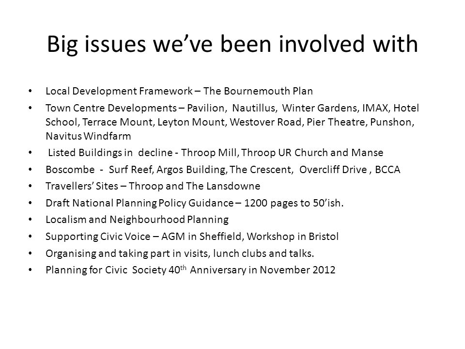 Big issues we've been involved with Local Development Framework – The Bournemouth Plan Town Centre Developments – Pavilion, Nautillus, Winter Gardens, IMAX, Hotel School, Terrace Mount, Leyton Mount, Westover Road, Pier Theatre, Punshon, Navitus Windfarm Listed Buildings in decline - Throop Mill, Throop UR Church and Manse Boscombe - Surf Reef, Argos Building, The Crescent, Overcliff Drive, BCCA Travellers' Sites – Throop and The Lansdowne Draft National Planning Policy Guidance – 1200 pages to 50'ish.