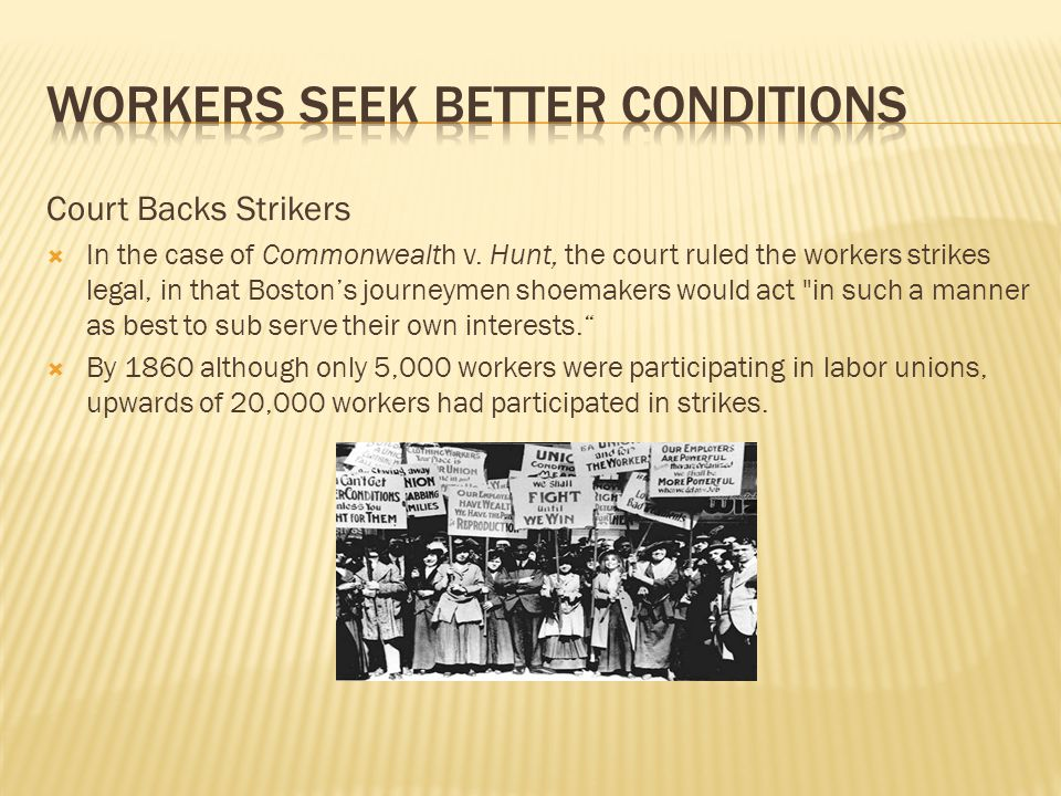 Court Backs Strikers  In the case of Commonwealth v. Hunt, the court ruled the workers strikes legal, in that Boston's journeymen shoemakers would ac