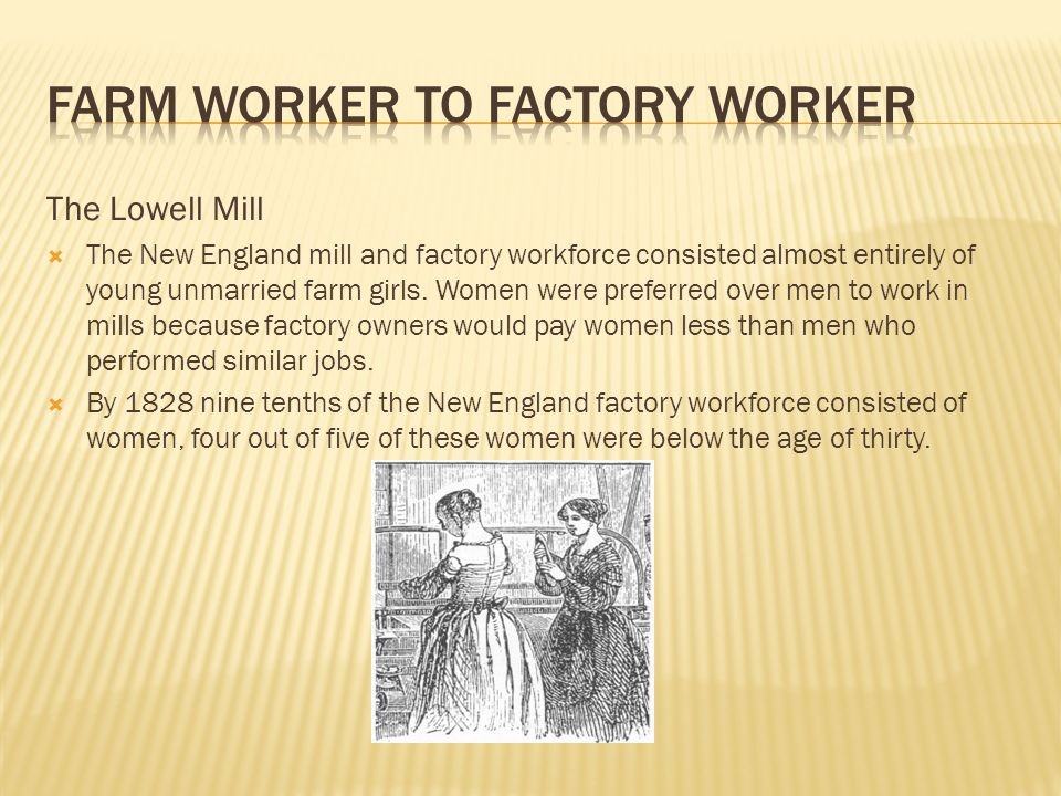 The Lowell Mill  The New England mill and factory workforce consisted almost entirely of young unmarried farm girls.