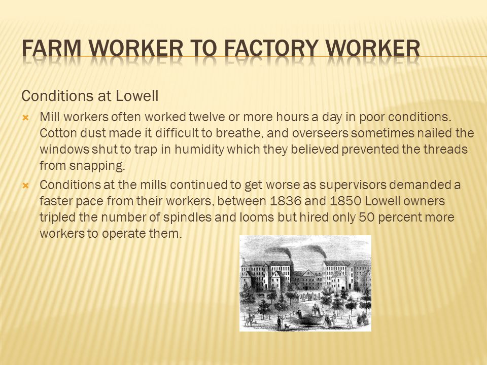 Conditions at Lowell  Mill workers often worked twelve or more hours a day in poor conditions.