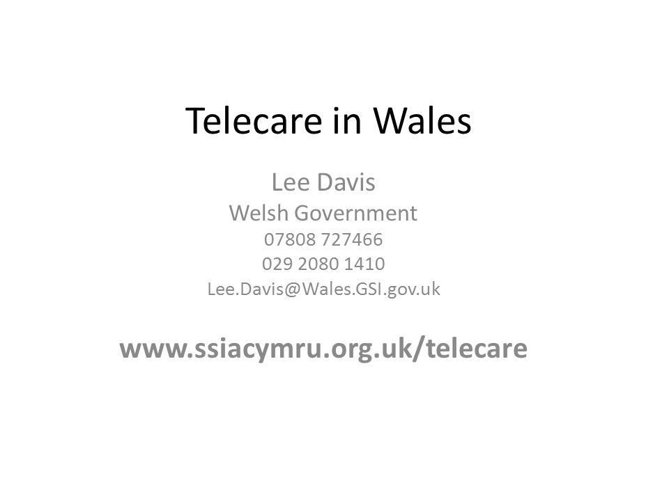 Telecare in Wales Lee Davis Welsh Government 07808 727466 029 2080 1410 Lee.Davis@Wales.GSI.gov.uk www.ssiacymru.org.uk/telecare
