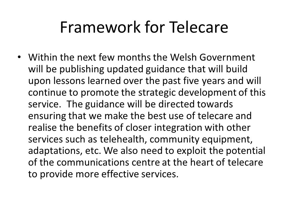 Framework for Telecare Within the next few months the Welsh Government will be publishing updated guidance that will build upon lessons learned over the past five years and will continue to promote the strategic development of this service.