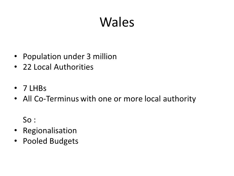 Wales Population under 3 million 22 Local Authorities 7 LHBs All Co-Terminus with one or more local authority So : Regionalisation Pooled Budgets