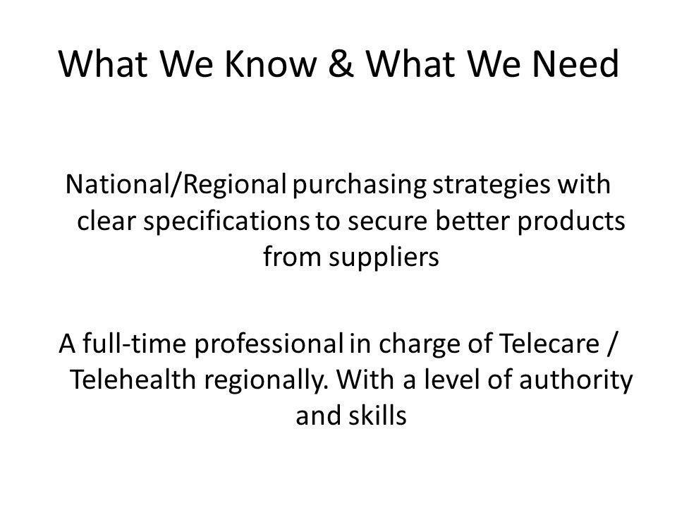 What We Know & What We Need National/Regional purchasing strategies with clear specifications to secure better products from suppliers A full-time professional in charge of Telecare / Telehealth regionally.
