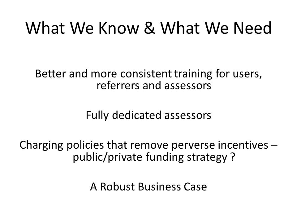 What We Know & What We Need Better and more consistent training for users, referrers and assessors Fully dedicated assessors Charging policies that remove perverse incentives – public/private funding strategy .