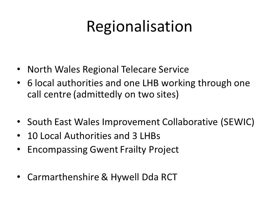 Regionalisation North Wales Regional Telecare Service 6 local authorities and one LHB working through one call centre (admittedly on two sites) South East Wales Improvement Collaborative (SEWIC) 10 Local Authorities and 3 LHBs Encompassing Gwent Frailty Project Carmarthenshire & Hywell Dda RCT